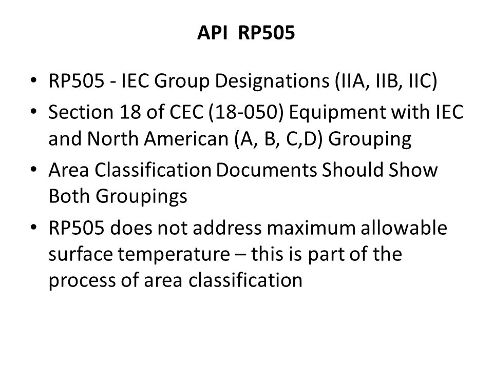 API RP505 RP505 - IEC Group Designations (IIA, IIB, IIC) Section 18 of CEC (18-050) Equipment with IEC and North American (A, B, C,D) Grouping.