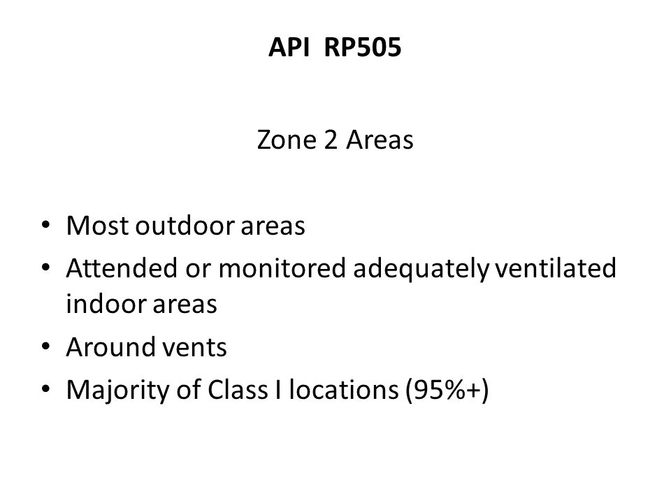 API RP505 Zone 2 Areas. Most outdoor areas. Attended or monitored adequately ventilated indoor areas.