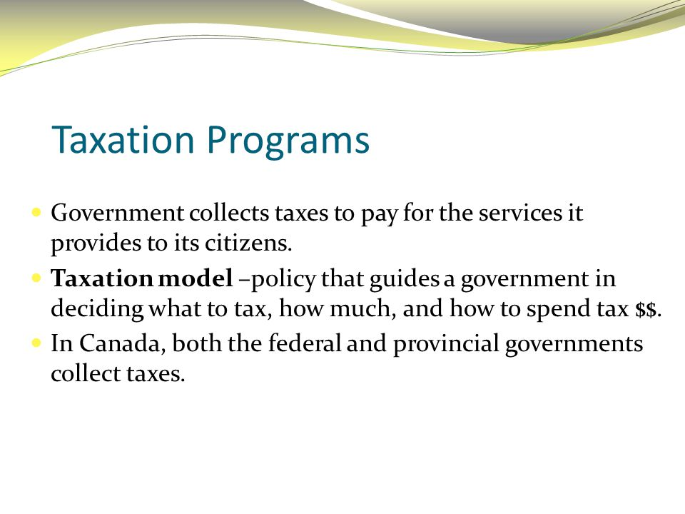 Taxation Programs Government collects taxes to pay for the services it provides to its citizens.