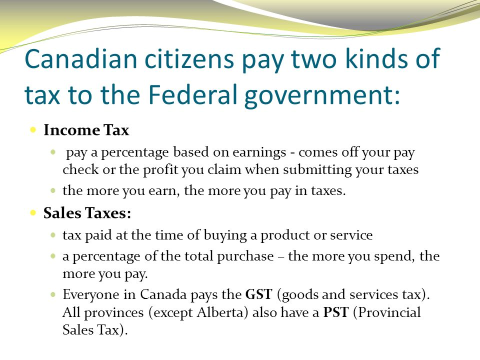 Canadian citizens pay two kinds of tax to the Federal government:
