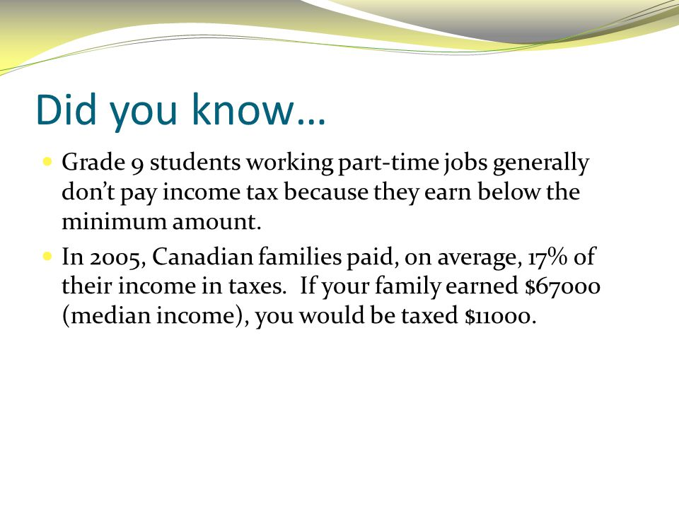 Did you know… Grade 9 students working part-time jobs generally don't pay income tax because they earn below the minimum amount.