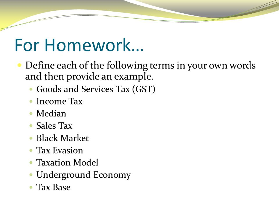 For Homework… Define each of the following terms in your own words and then provide an example. Goods and Services Tax (GST)