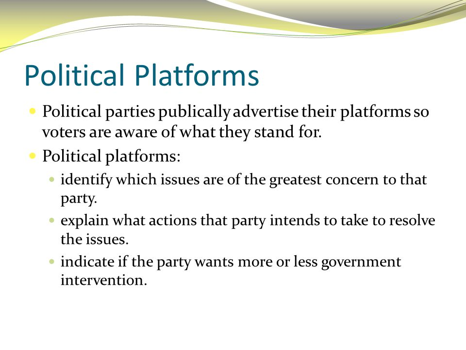 Political Platforms Political parties publically advertise their platforms so voters are aware of what they stand for.
