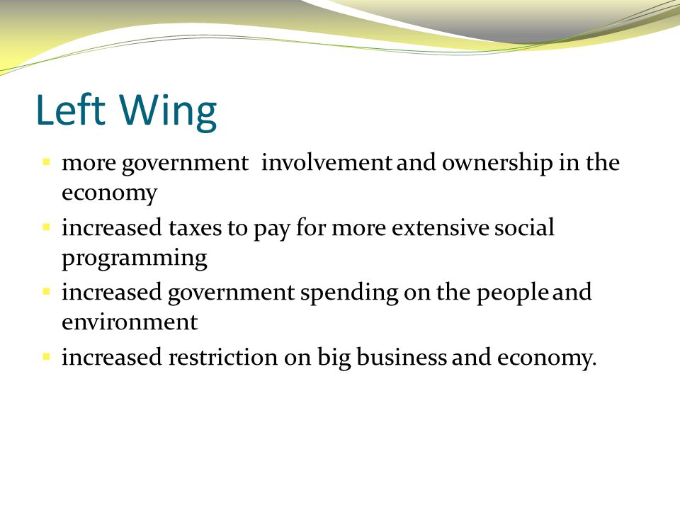 Left Wing more government involvement and ownership in the economy