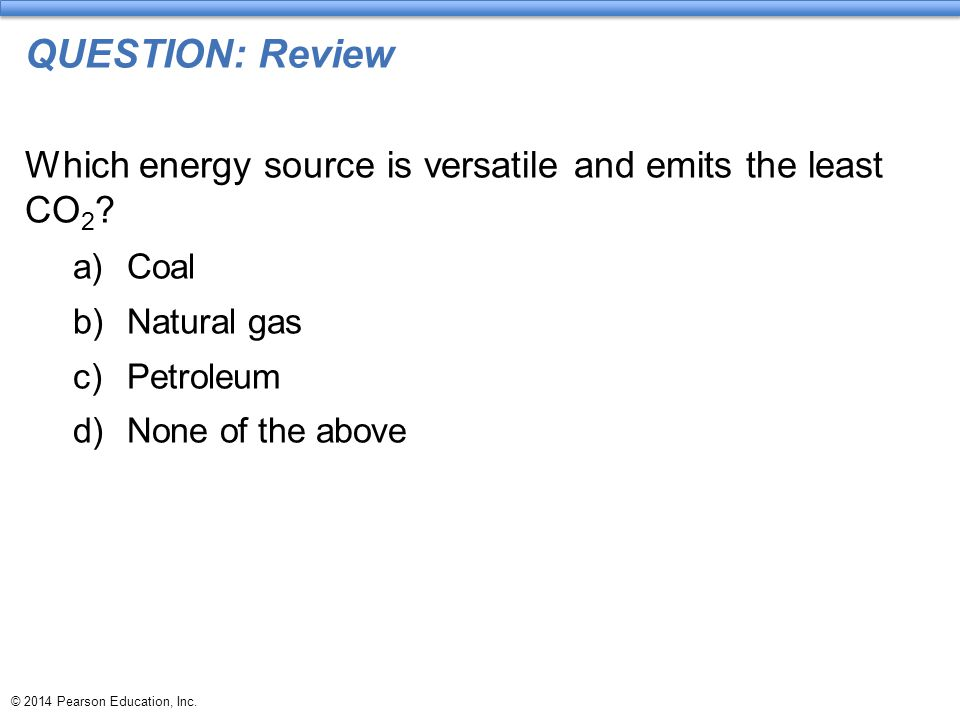 QUESTION: Review Which energy source is versatile and emits the least CO2 Coal. Natural gas. Petroleum.