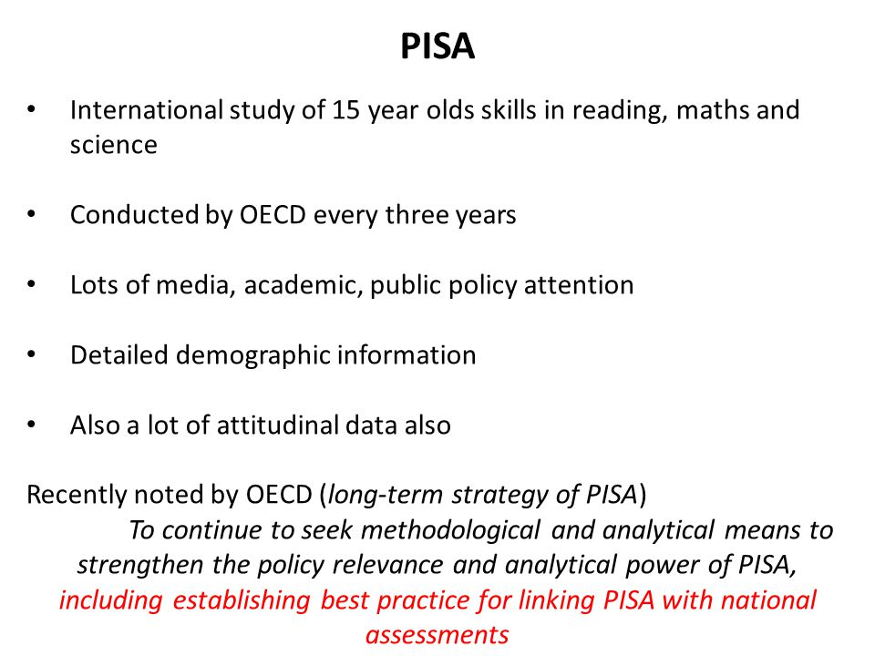 PISA International study of 15 year olds skills in reading, maths and science. Conducted by OECD every three years.