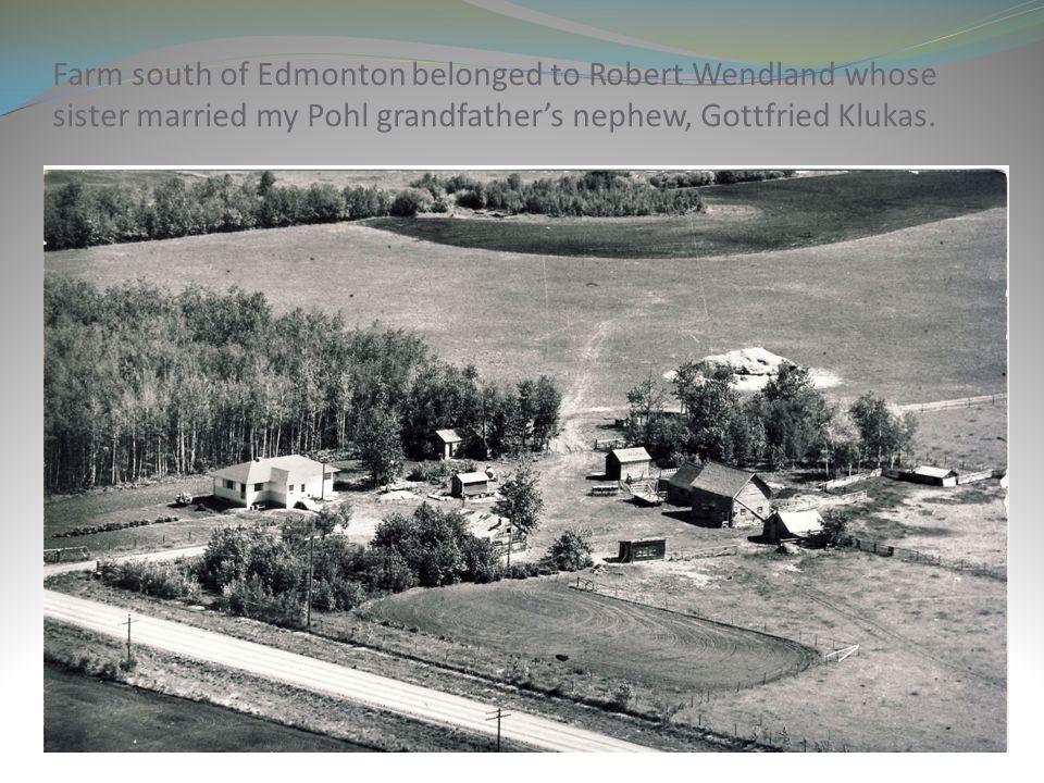 Farm south of Edmonton belonged to Robert Wendland whose sister married my Pohl grandfather's nephew, Gottfried Klukas.