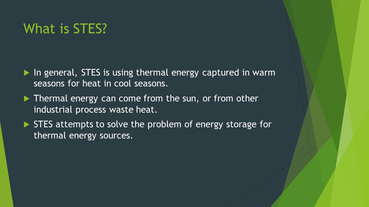 What is STES In general, STES is using thermal energy captured in warm seasons for heat in cool seasons.