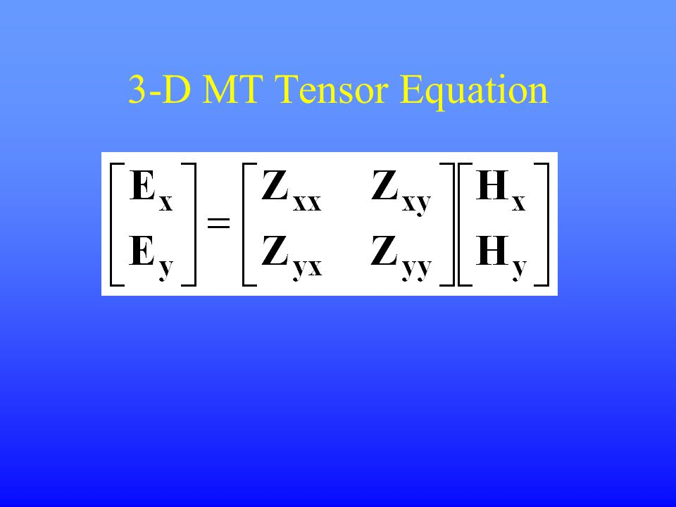 3-D MT Tensor Equation Ex and Ey depend on Hx, Hy.