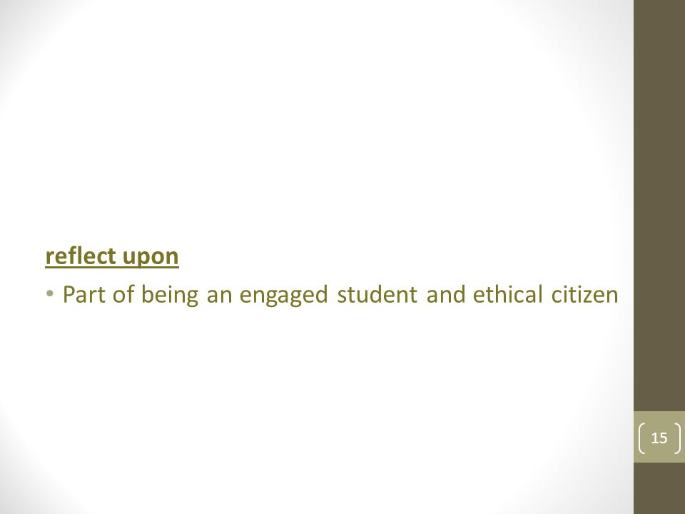 reflect upon Part of being an engaged student and ethical citizen