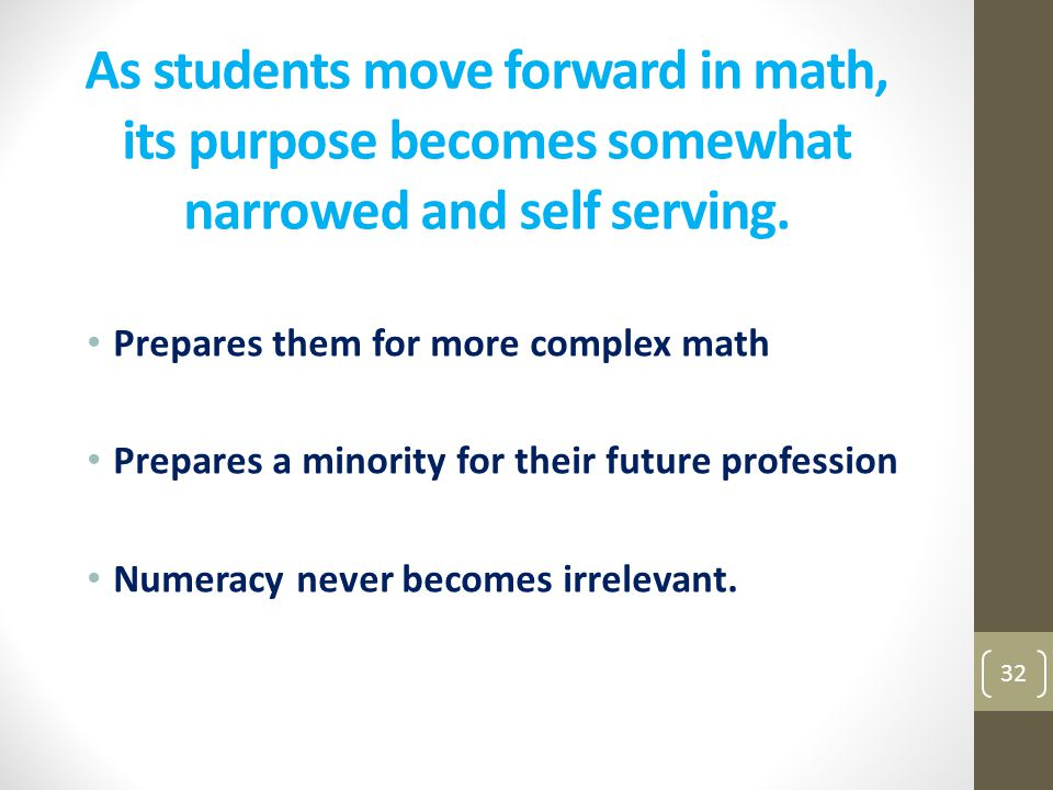 As students move forward in math, its purpose becomes somewhat narrowed and self serving.