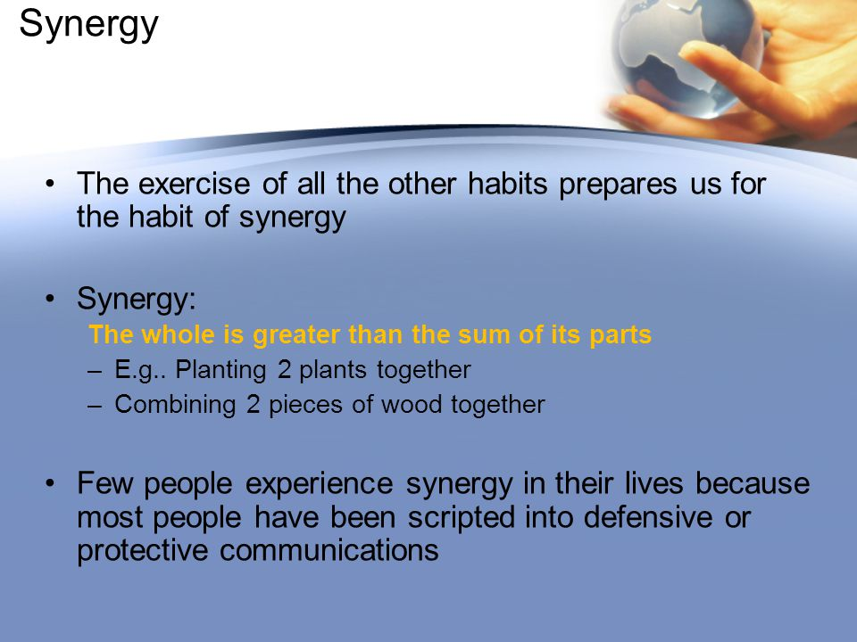 Synergy The exercise of all the other habits prepares us for the habit of synergy. Synergy: The whole is greater than the sum of its parts.
