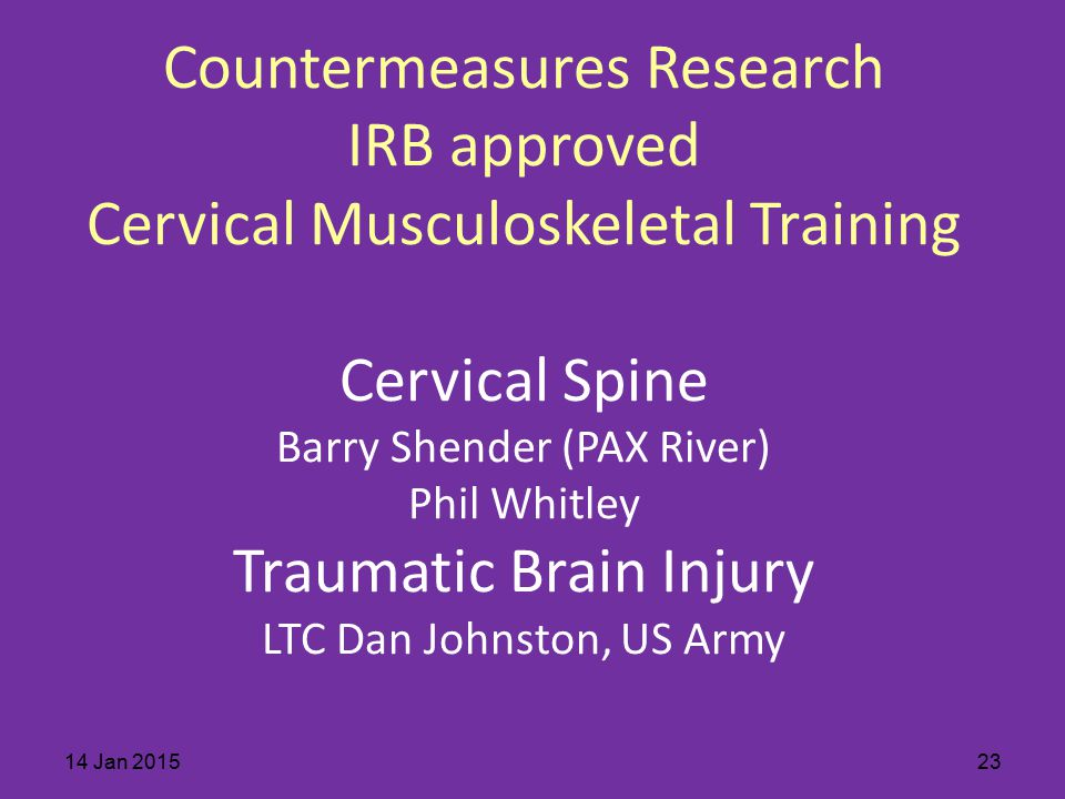Countermeasures Research IRB approved Cervical Musculoskeletal Training Cervical Spine Barry Shender (PAX River) Phil Whitley Traumatic Brain Injury LTC Dan Johnston, US Army