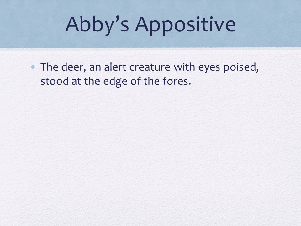 Abby's Appositive The deer, an alert creature with eyes poised, stood at the edge of the fores.
