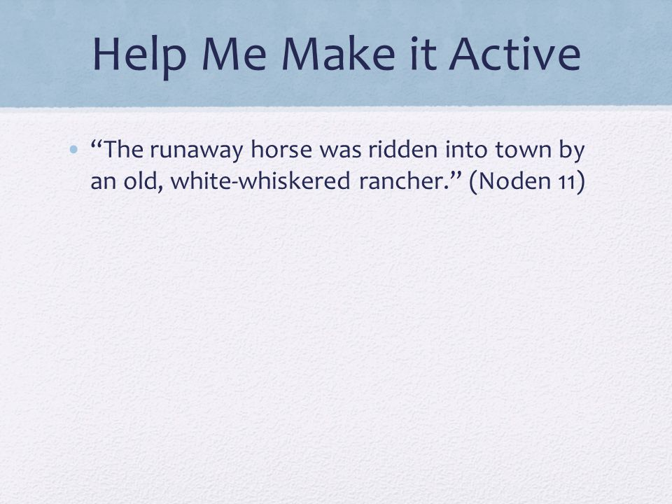 Help Me Make it Active The runaway horse was ridden into town by an old, white-whiskered rancher. (Noden 11)