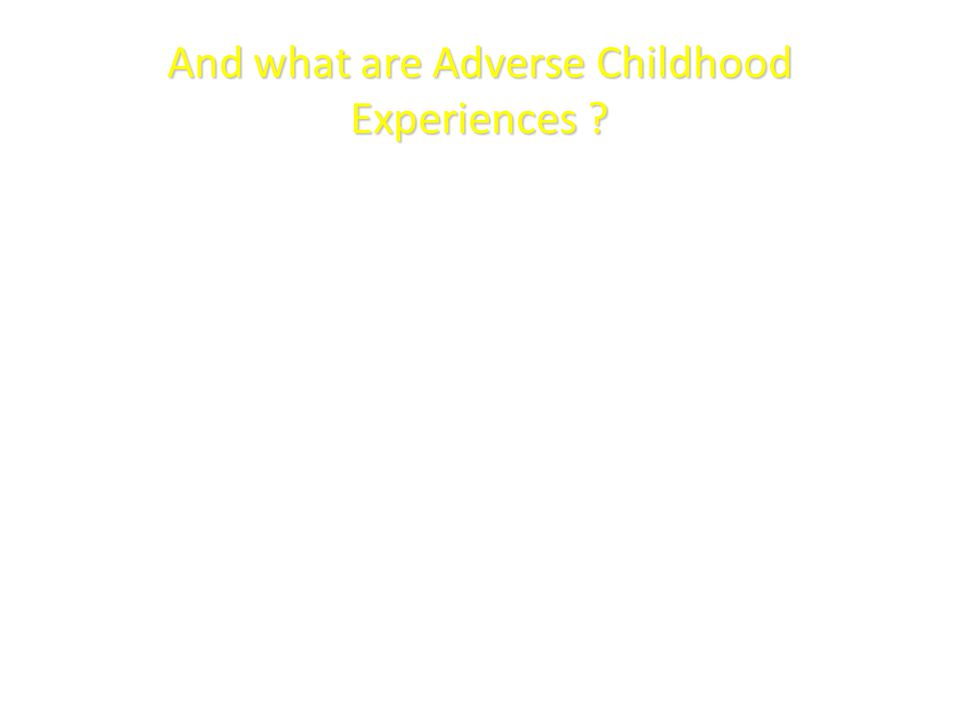 And what are Adverse Childhood Experiences