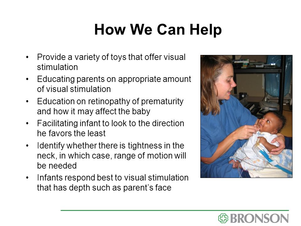 How We Can Help Provide a variety of toys that offer visual stimulation. Educating parents on appropriate amount of visual stimulation.