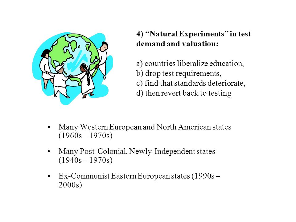 4) Natural Experiments in test demand and valuation: a) countries liberalize education, b) drop test requirements, c) find that standards deteriorate, d) then revert back to testing