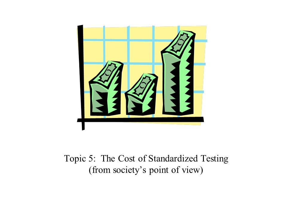 Topic 5: The Cost of Standardized Testing (from society's point of view)