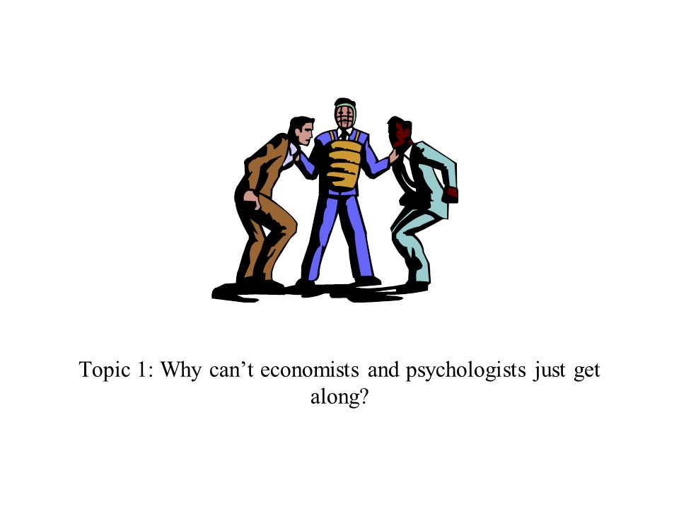 Topic 1: Why can't economists and psychologists just get along