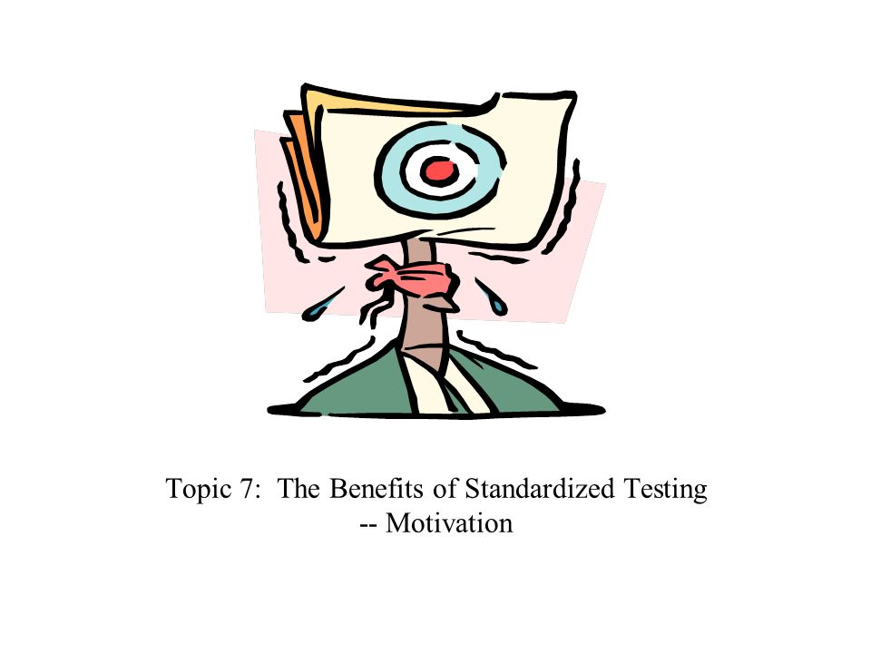 Topic 7: The Benefits of Standardized Testing -- Motivation