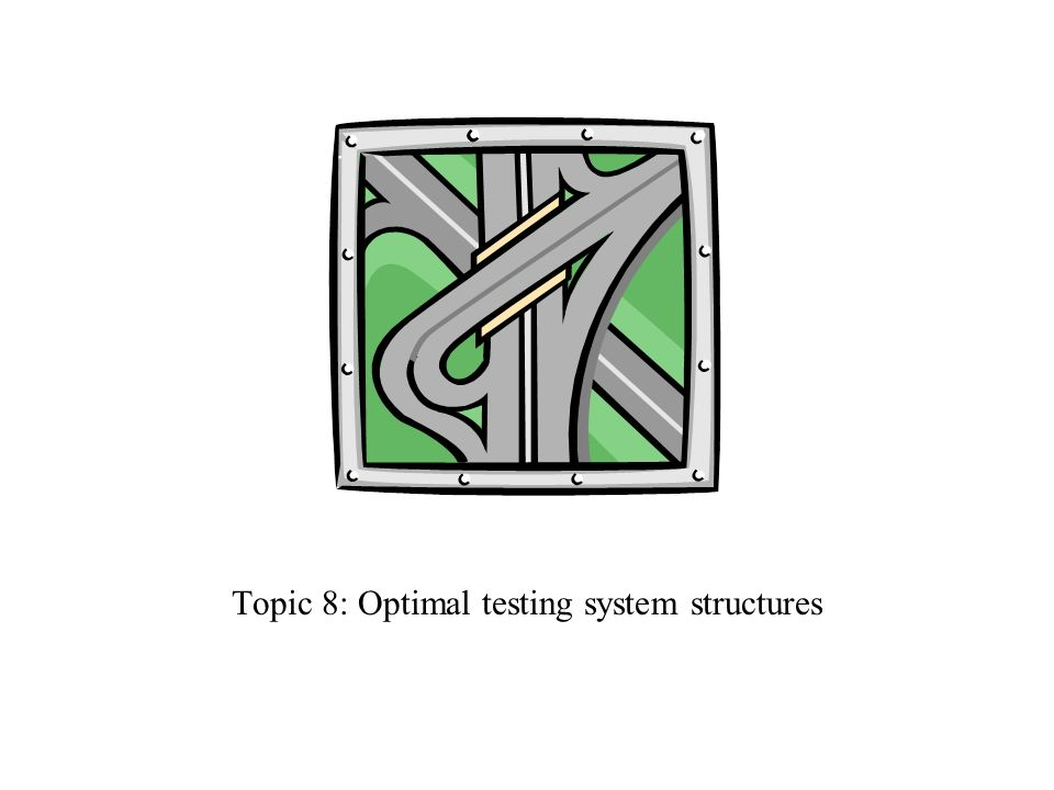 Topic 8: Optimal testing system structures