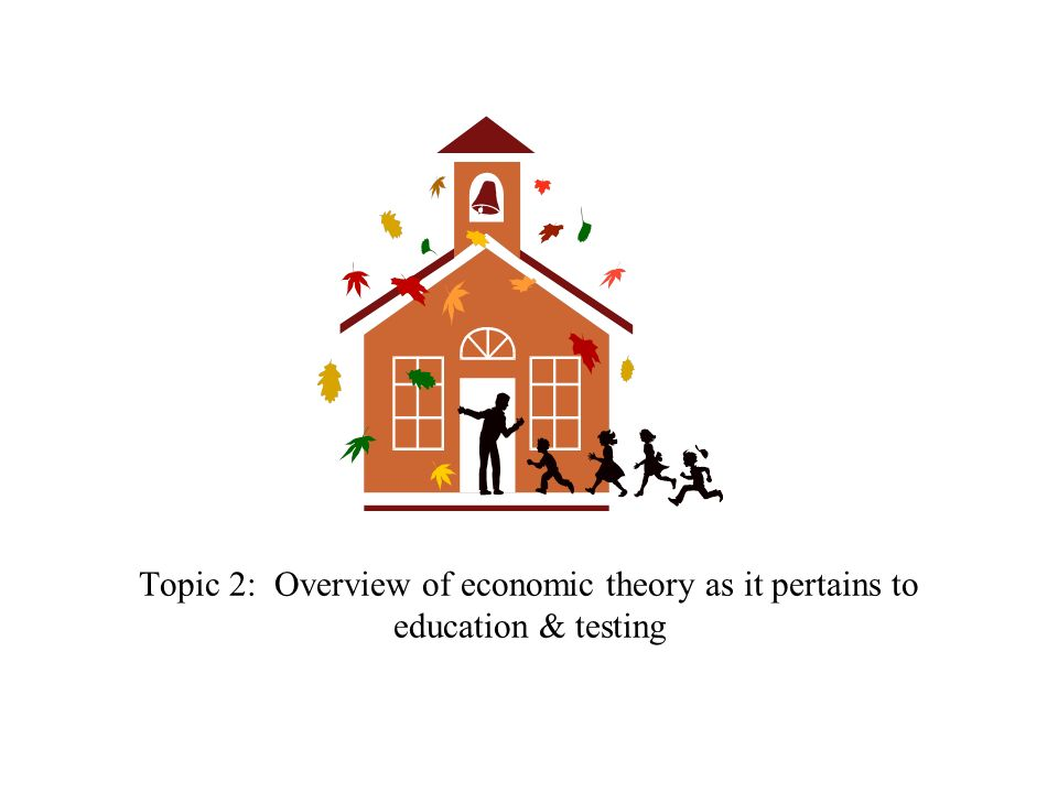 Topic 2: Overview of economic theory as it pertains to education & testing