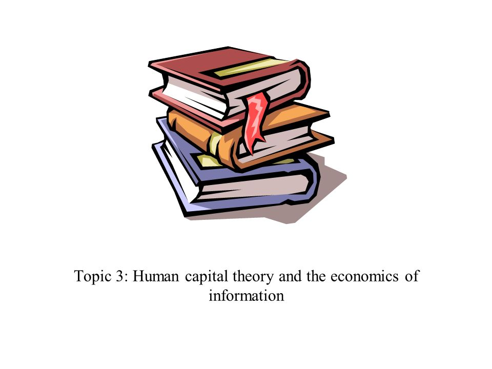 Topic 3: Human capital theory and the economics of information