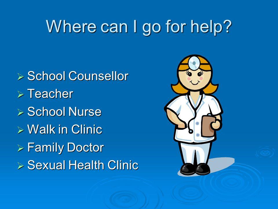 Where can I go for help School Counsellor Teacher School Nurse