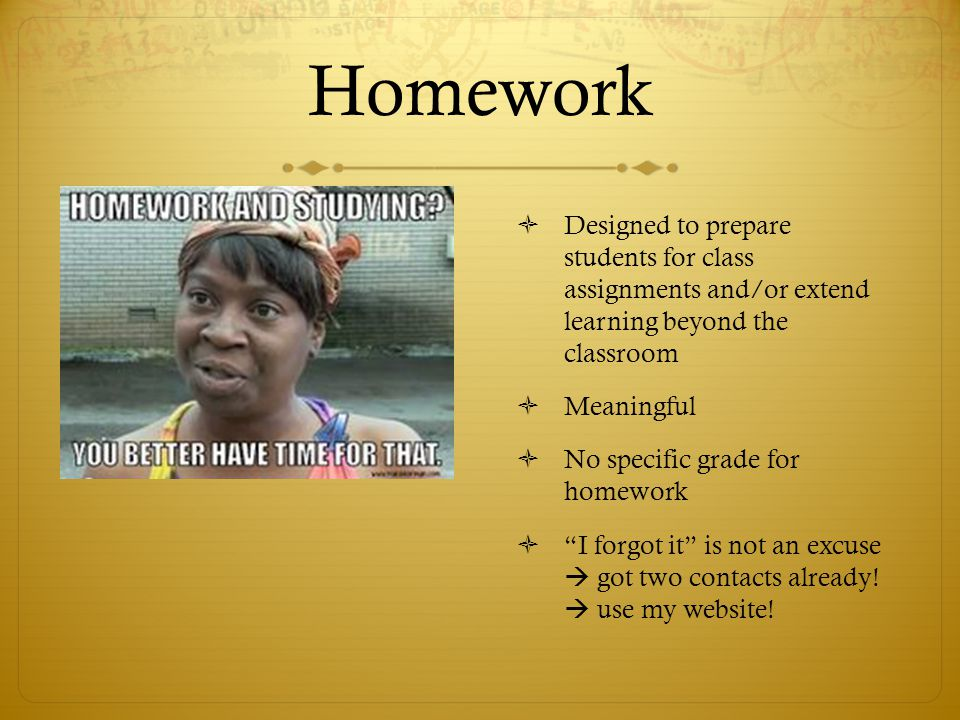 Homework Designed to prepare students for class assignments and/or extend learning beyond the classroom.