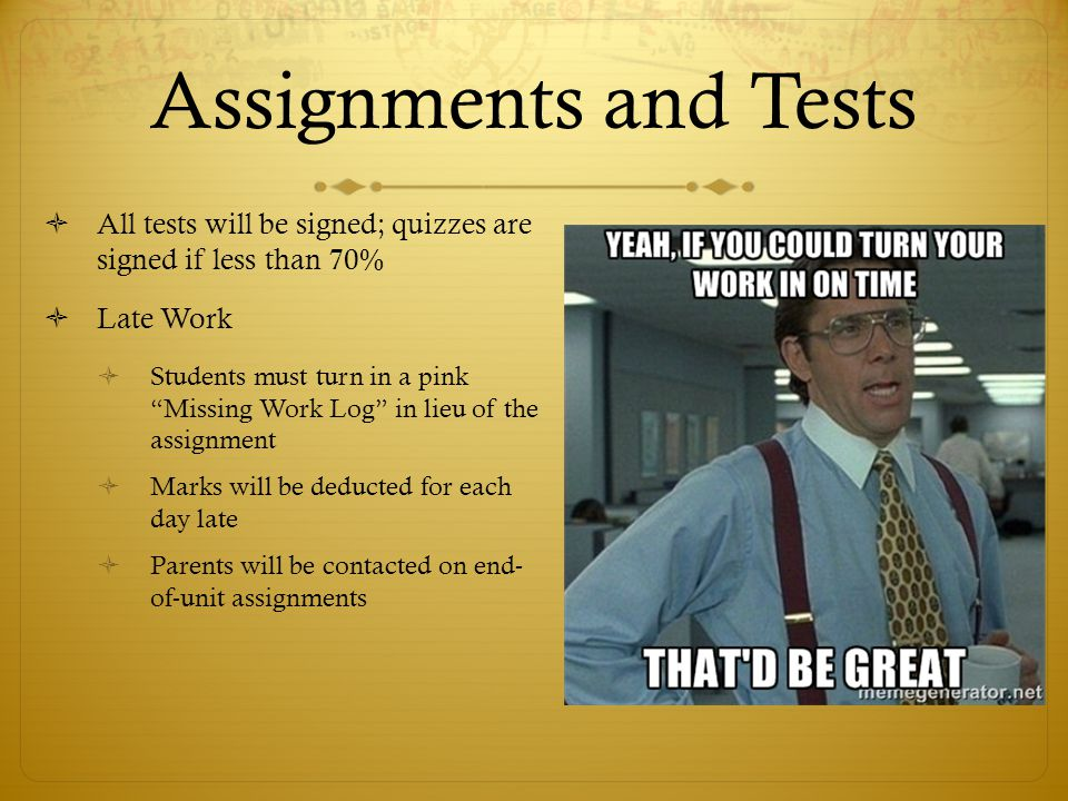 Assignments and Tests All tests will be signed; quizzes are signed if less than 70% Late Work.