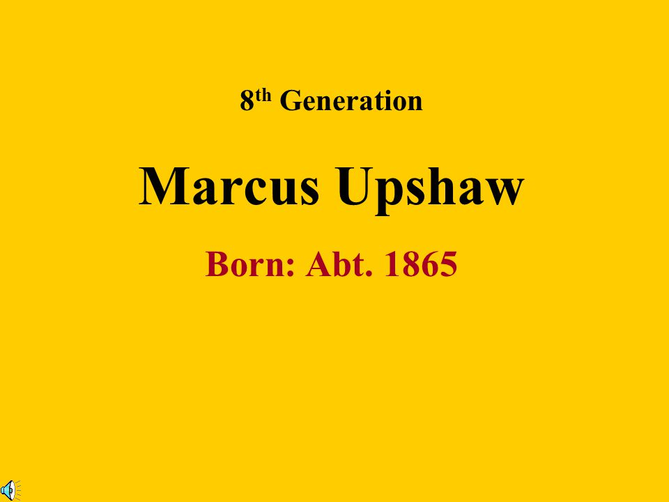 8th Generation Marcus Upshaw Born: Abt. 1865