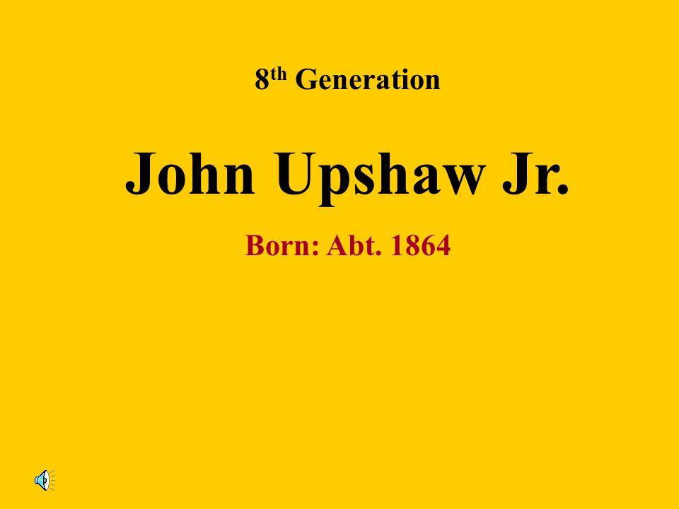 8th Generation John Upshaw Jr. Born: Abt. 1864