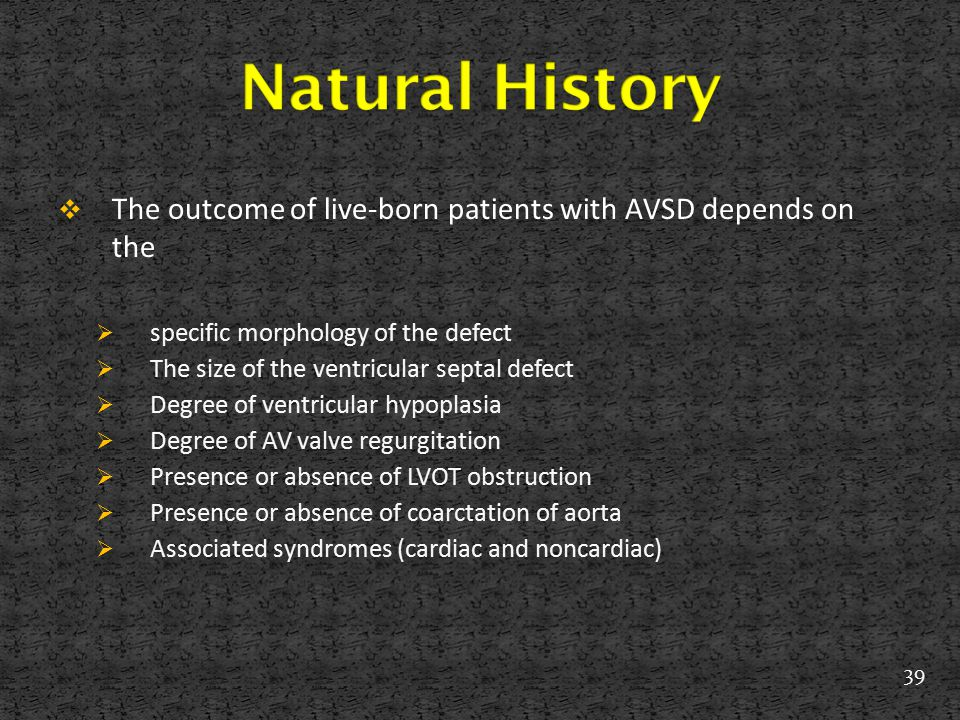 Natural History The outcome of live-born patients with AVSD depends on the. specific morphology of the defect.