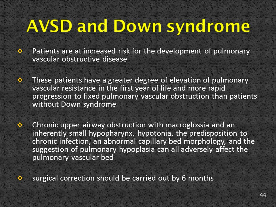 AVSD and Down syndrome Patients are at increased risk for the development of pulmonary vascular obstructive disease.