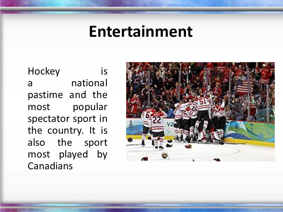 Entertainment Hockey is a national pastime and the most popular spectator sport in the country.