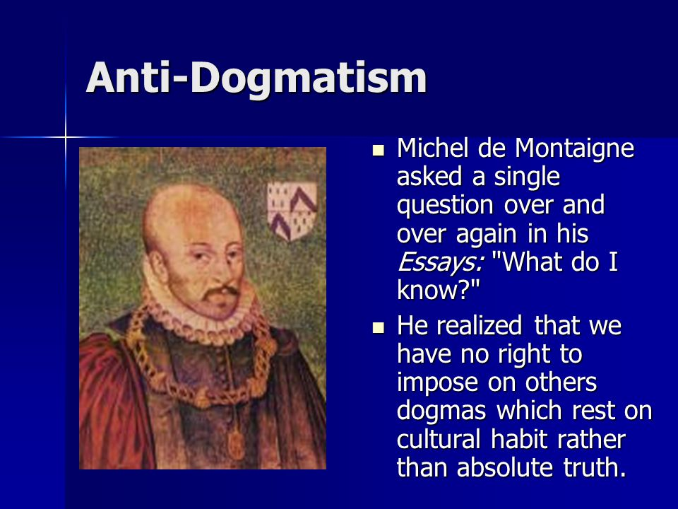 Anti-Dogmatism Michel de Montaigne asked a single question over and over again in his Essays: What do I know