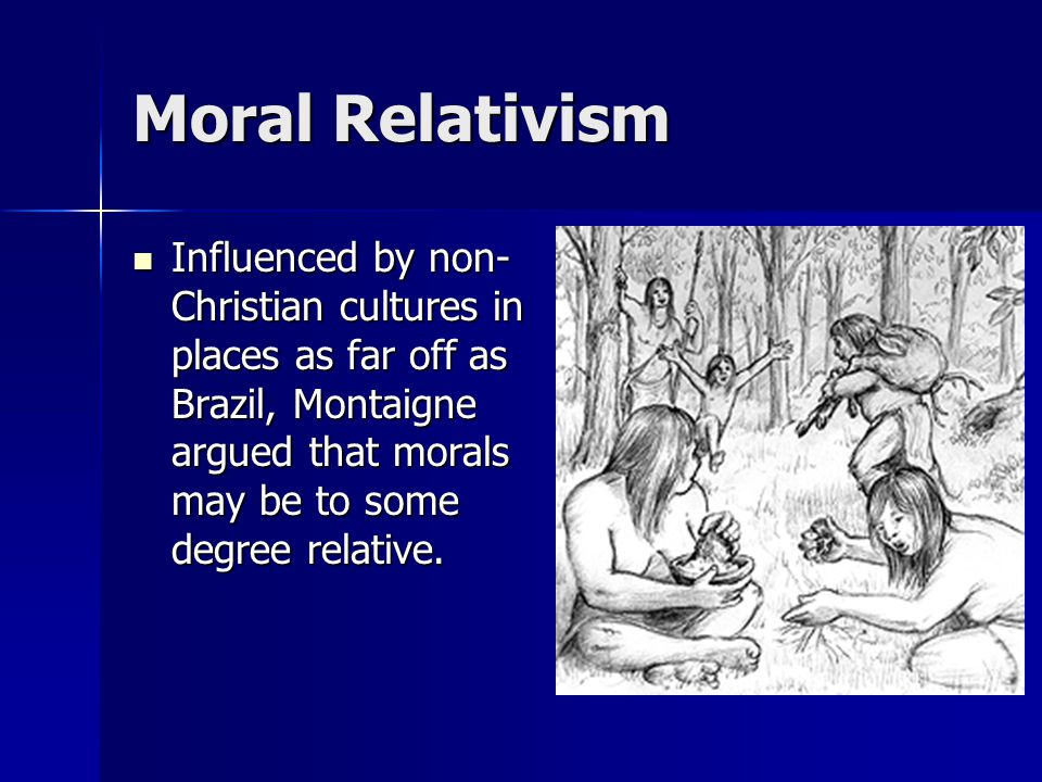 Moral Relativism Influenced by non-Christian cultures in places as far off as Brazil, Montaigne argued that morals may be to some degree relative.