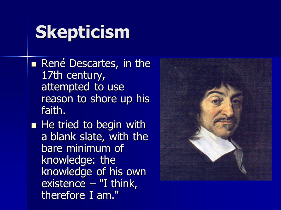 Skepticism René Descartes, in the 17th century, attempted to use reason to shore up his faith.