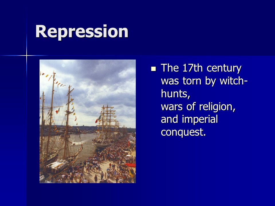 Repression The 17th century was torn by witch-hunts, wars of religion, and imperial conquest.