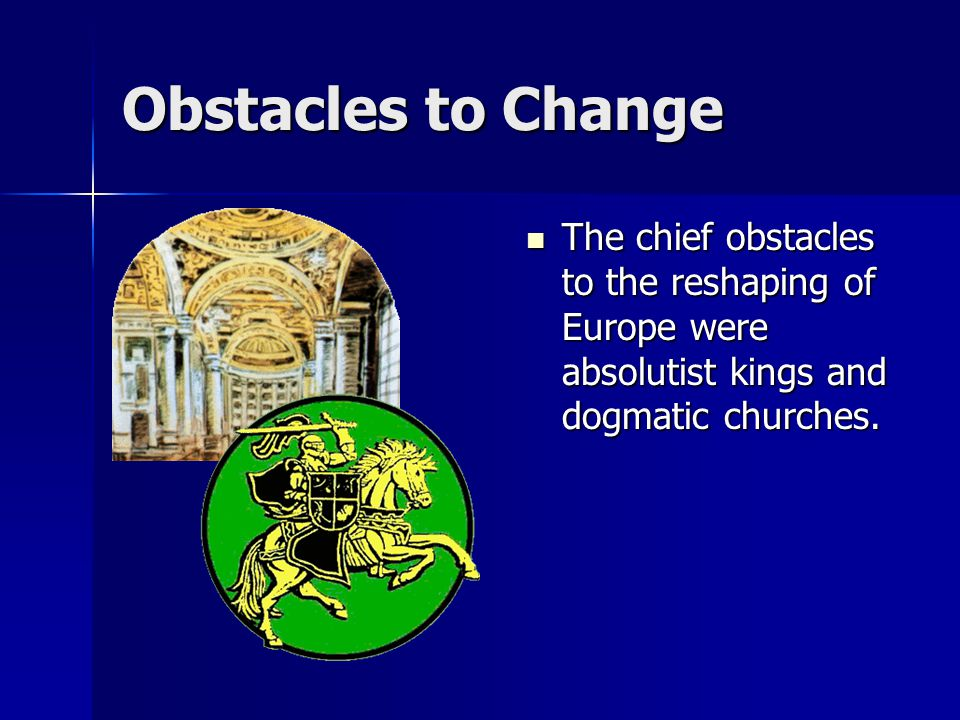 Obstacles to Change The chief obstacles to the reshaping of Europe were absolutist kings and dogmatic churches.