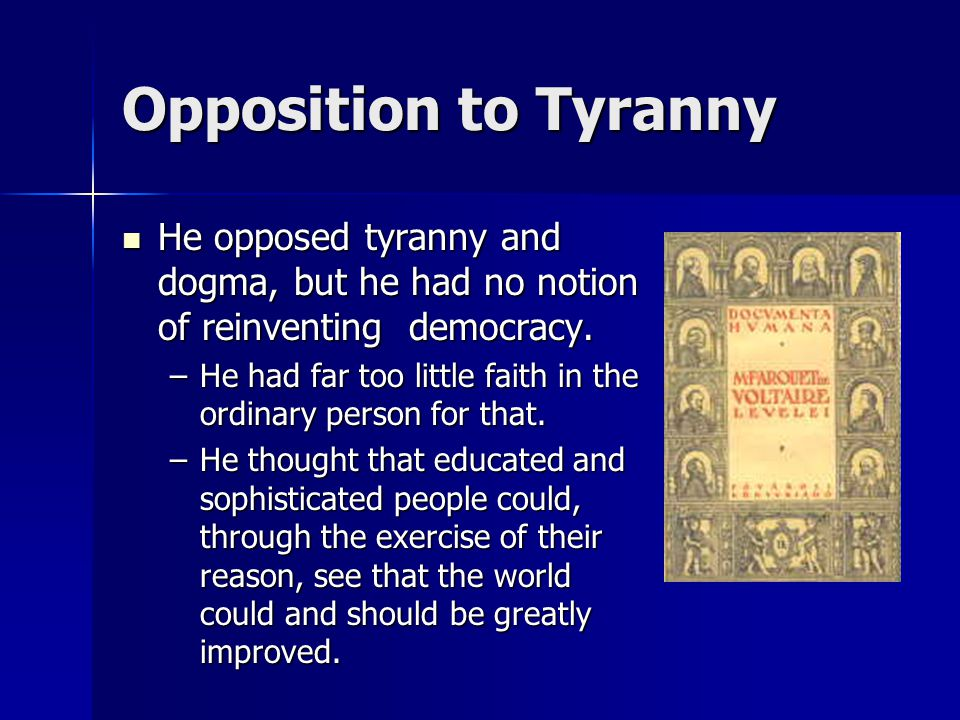 Opposition to Tyranny He opposed tyranny and dogma, but he had no notion of reinventing democracy.