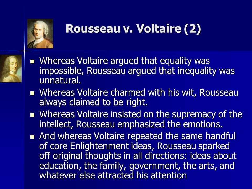 Rousseau v. Voltaire (2) Whereas Voltaire argued that equality was impossible, Rousseau argued that inequality was unnatural.