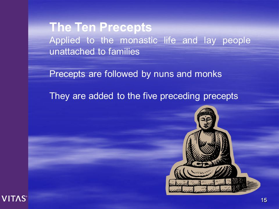 The Ten Precepts Applied to the monastic life and lay people unattached to families. Precepts are followed by nuns and monks.