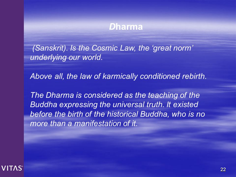 Dharma (Sanskrit). Is the Cosmic Law, the 'great norm' underlying our world. Above all, the law of karmically conditioned rebirth.
