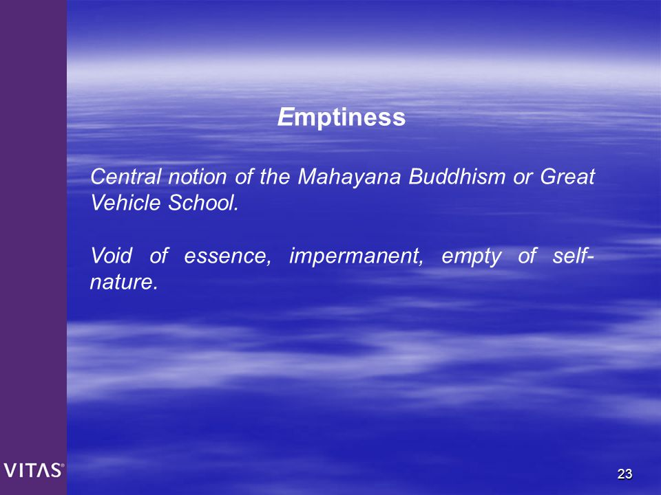 Emptiness Central notion of the Mahayana Buddhism or Great Vehicle School.