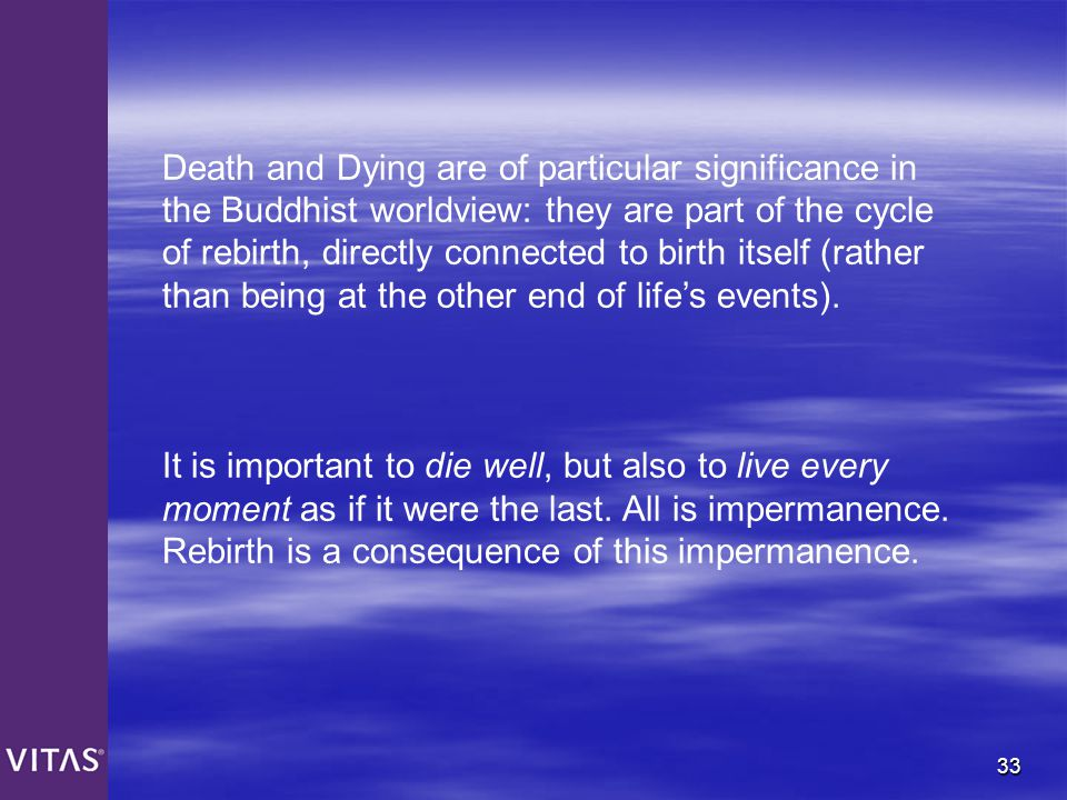 Death and Dying are of particular significance in the Buddhist worldview: they are part of the cycle of rebirth, directly connected to birth itself (rather than being at the other end of life's events).