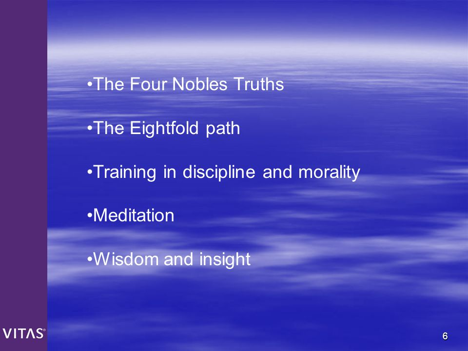 The Four Nobles Truths The Eightfold path. Training in discipline and morality.