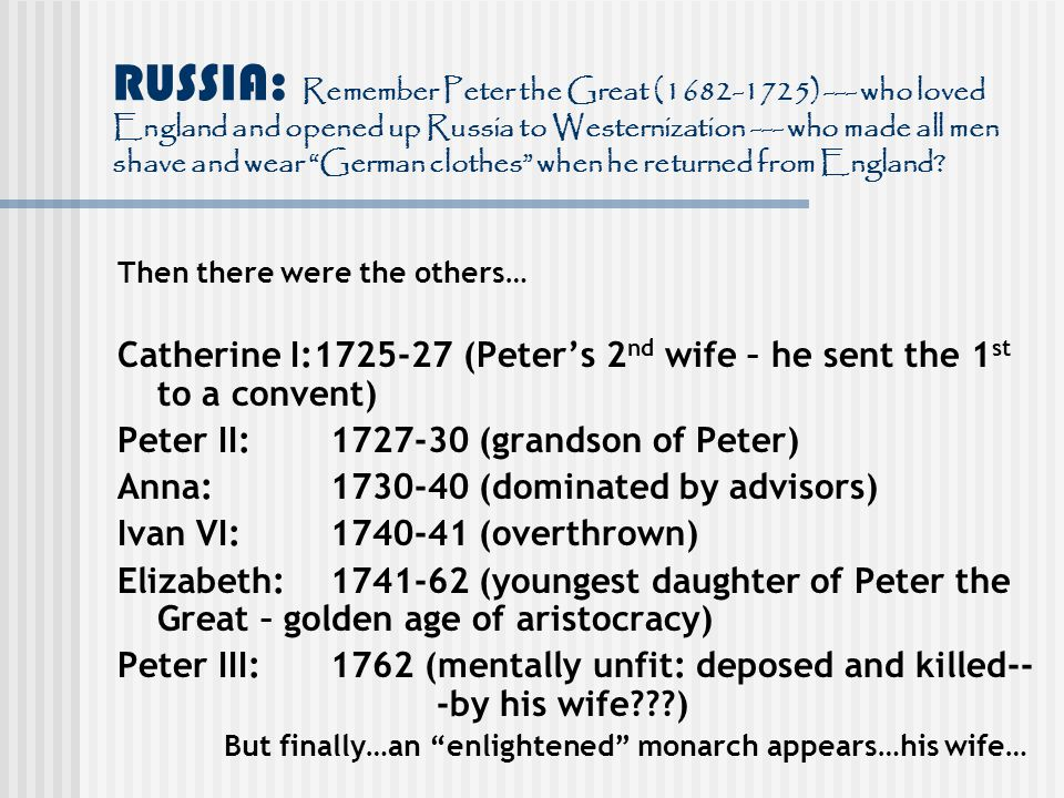 RUSSIA: Remember Peter the Great (1682-1725) --- who loved England and opened up Russia to Westernization --- who made all men shave and wear German clothes when he returned from England