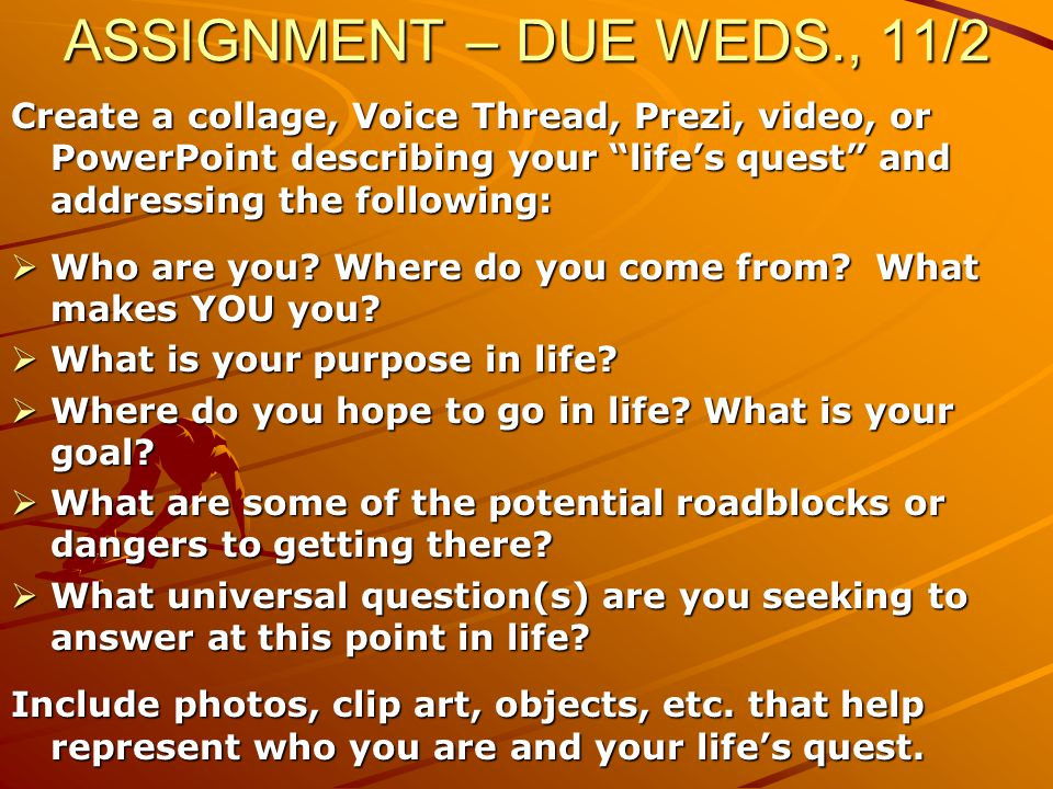 ASSIGNMENT – DUE WEDS., 11/2 Create a collage, Voice Thread, Prezi, video, or PowerPoint describing your life's quest and addressing the following: